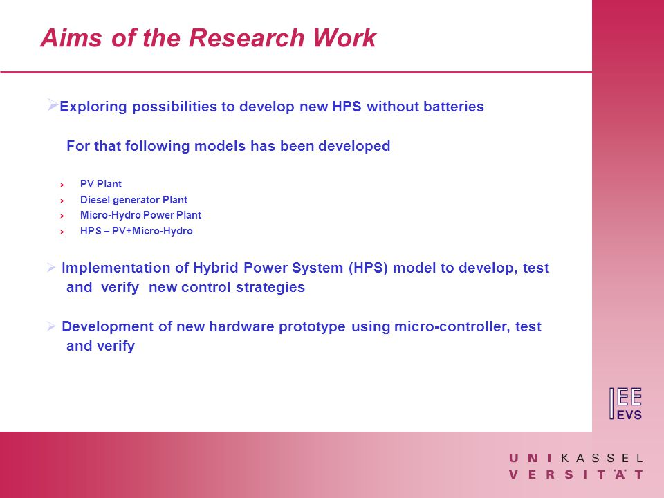 Aims of the Research Work  Exploring possibilities to develop new HPS without batteries For that following models has been developed  PV Plant  Diesel generator Plant  Micro-Hydro Power Plant  HPS – PV+Micro-Hydro  Implementation of Hybrid Power System (HPS) model to develop, test and verify new control strategies  Development of new hardware prototype using micro-controller, test and verify