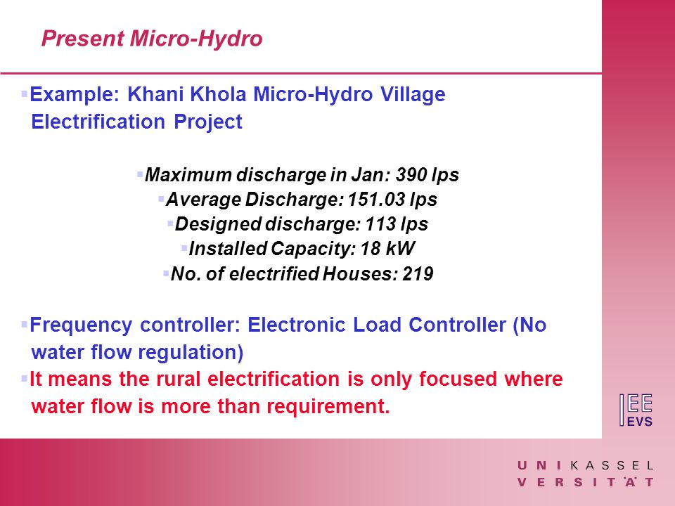 Present Micro-Hydro  Example: Khani Khola Micro-Hydro Village Electrification Project  Maximum discharge in Jan: 390 lps  Average Discharge: 151.03 lps  Designed discharge: 113 lps  Installed Capacity: 18 kW  No.