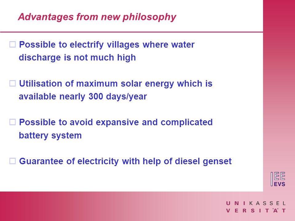 Advantages from new philosophy o Possible to electrify villages where water discharge is not much high o Utilisation of maximum solar energy which is available nearly 300 days/year o Possible to avoid expansive and complicated battery system o Guarantee of electricity with help of diesel genset