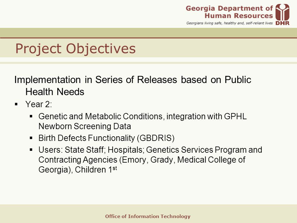 Office of Information Technology Project Objectives Implementation in Series of Releases based on Public Health Needs  Year 2:  Genetic and Metabolic Conditions, integration with GPHL Newborn Screening Data  Birth Defects Functionality (GBDRIS)  Users: State Staff; Hospitals; Genetics Services Program and Contracting Agencies (Emory, Grady, Medical College of Georgia), Children 1 st