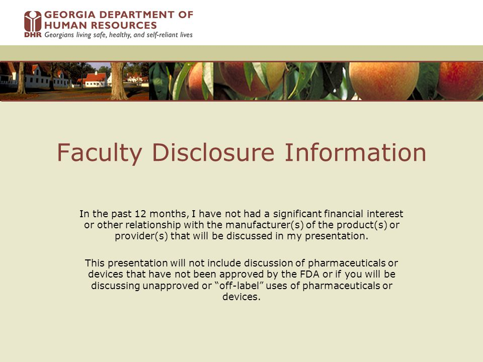 Faculty Disclosure Information In the past 12 months, I have not had a significant financial interest or other relationship with the manufacturer(s) of the product(s) or provider(s) that will be discussed in my presentation.