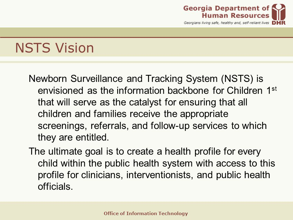 Office of Information Technology NSTS Vision Newborn Surveillance and Tracking System (NSTS) is envisioned as the information backbone for Children 1 st that will serve as the catalyst for ensuring that all children and families receive the appropriate screenings, referrals, and follow-up services to which they are entitled.