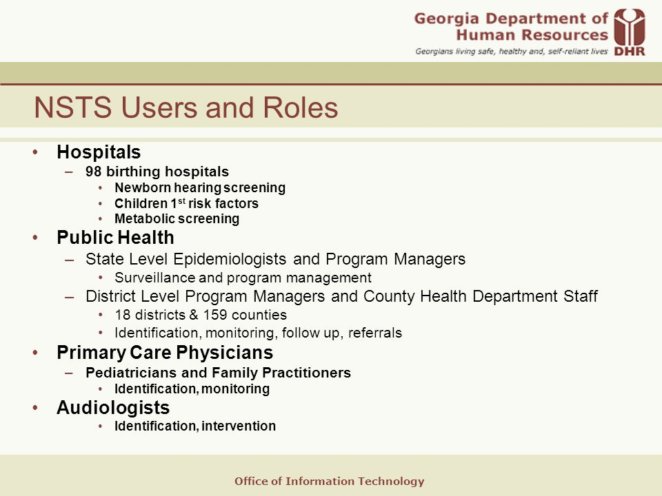 Office of Information Technology NSTS Users and Roles Hospitals –98 birthing hospitals Newborn hearing screening Children 1 st risk factors Metabolic screening Public Health –State Level Epidemiologists and Program Managers Surveillance and program management –District Level Program Managers and County Health Department Staff 18 districts & 159 counties Identification, monitoring, follow up, referrals Primary Care Physicians –Pediatricians and Family Practitioners Identification, monitoring Audiologists Identification, intervention