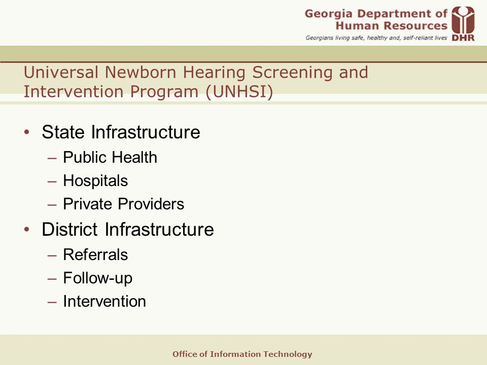 Office of Information Technology Universal Newborn Hearing Screening and Intervention Program (UNHSI) State Infrastructure –Public Health –Hospitals –Private Providers District Infrastructure –Referrals –Follow-up –Intervention