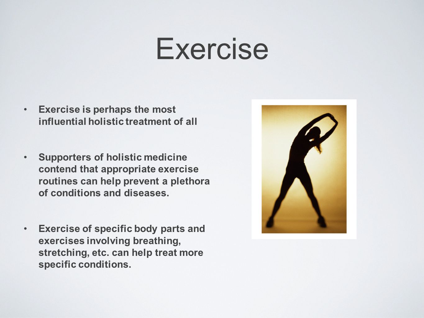 Exercise Exercise is perhaps the most influential holistic treatment of all Supporters of holistic medicine contend that appropriate exercise routines can help prevent a plethora of conditions and diseases.
