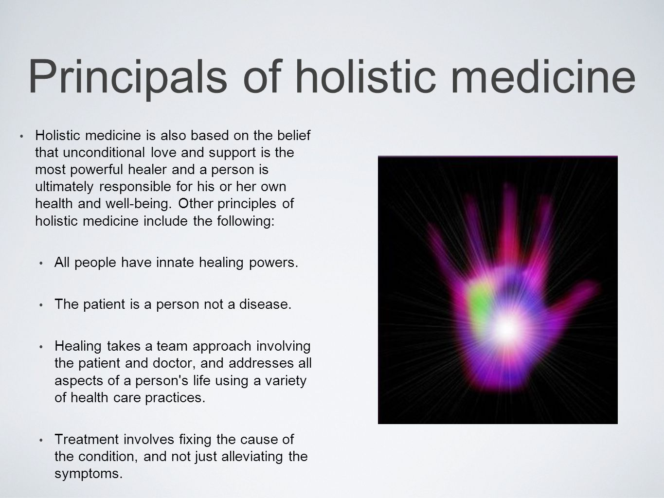 Principals of holistic medicine Holistic medicine is also based on the belief that unconditional love and support is the most powerful healer and a person is ultimately responsible for his or her own health and well-being.