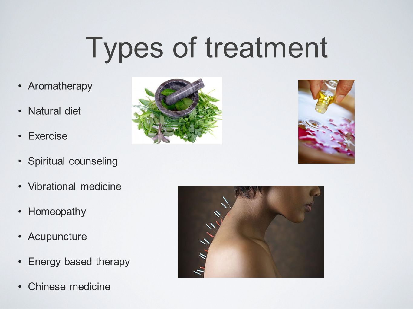 Types of treatment Aromatherapy Natural diet Exercise Spiritual counseling Vibrational medicine Homeopathy Acupuncture Energy based therapy Chinese medicine