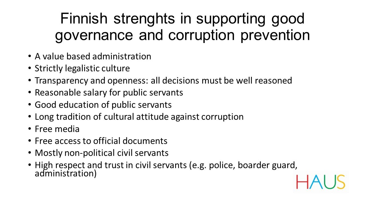 Finnish strenghts in supporting good governance and corruption prevention A value based administration Strictly legalistic culture Transparency and openness: all decisions must be well reasoned Reasonable salary for public servants Good education of public servants Long tradition of cultural attitude against corruption Free media Free access to official documents Mostly non-political civil servants High respect and trust in civil servants (e.g.