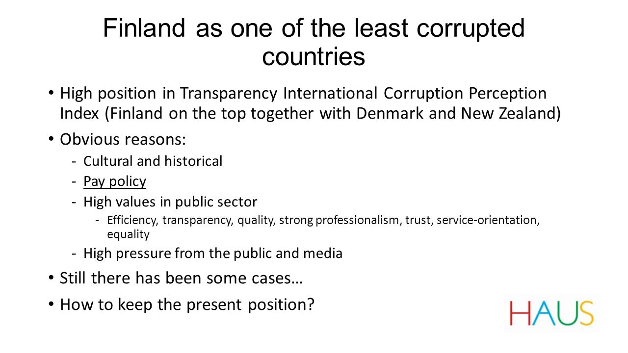 Finland as one of the least corrupted countries High position in Transparency International Corruption Perception Index (Finland on the top together with Denmark and New Zealand) Obvious reasons: ‐Cultural and historical ‐Pay policy ‐High values in public sector ‐Efficiency, transparency, quality, strong professionalism, trust, service-orientation, equality ‐High pressure from the public and media Still there has been some cases… How to keep the present position