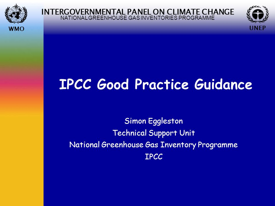 WMO UNEP INTERGOVERNMENTAL PANEL ON CLIMATE CHANGE NATIONAL GREENHOUSE GAS INVENTORIES PROGRAMME WMO UNEP IPCC Good Practice Guidance Simon Eggleston Technical Support Unit National Greenhouse Gas Inventory Programme IPCC