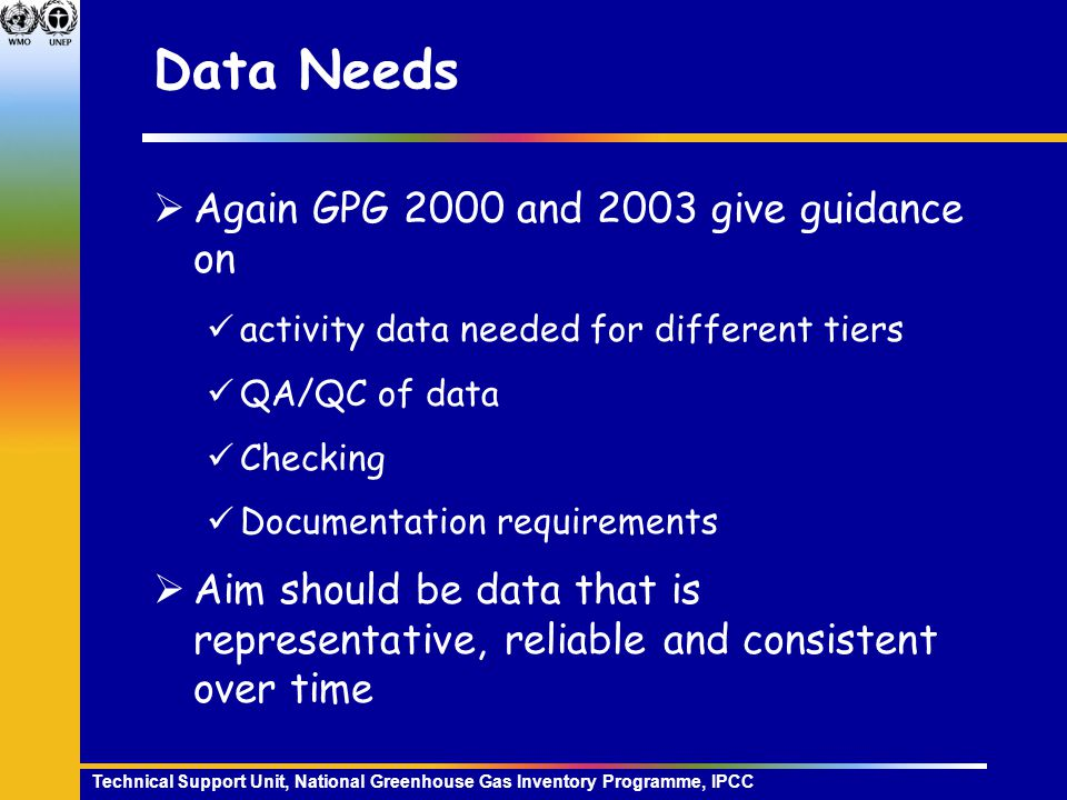 Technical Support Unit, National Greenhouse Gas Inventory Programme, IPCC Data Needs  Again GPG 2000 and 2003 give guidance on activity data needed for different tiers QA/QC of data Checking Documentation requirements  Aim should be data that is representative, reliable and consistent over time