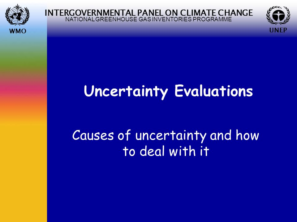 WMO UNEP INTERGOVERNMENTAL PANEL ON CLIMATE CHANGE NATIONAL GREENHOUSE GAS INVENTORIES PROGRAMME WMO UNEP Uncertainty Evaluations Causes of uncertainty and how to deal with it