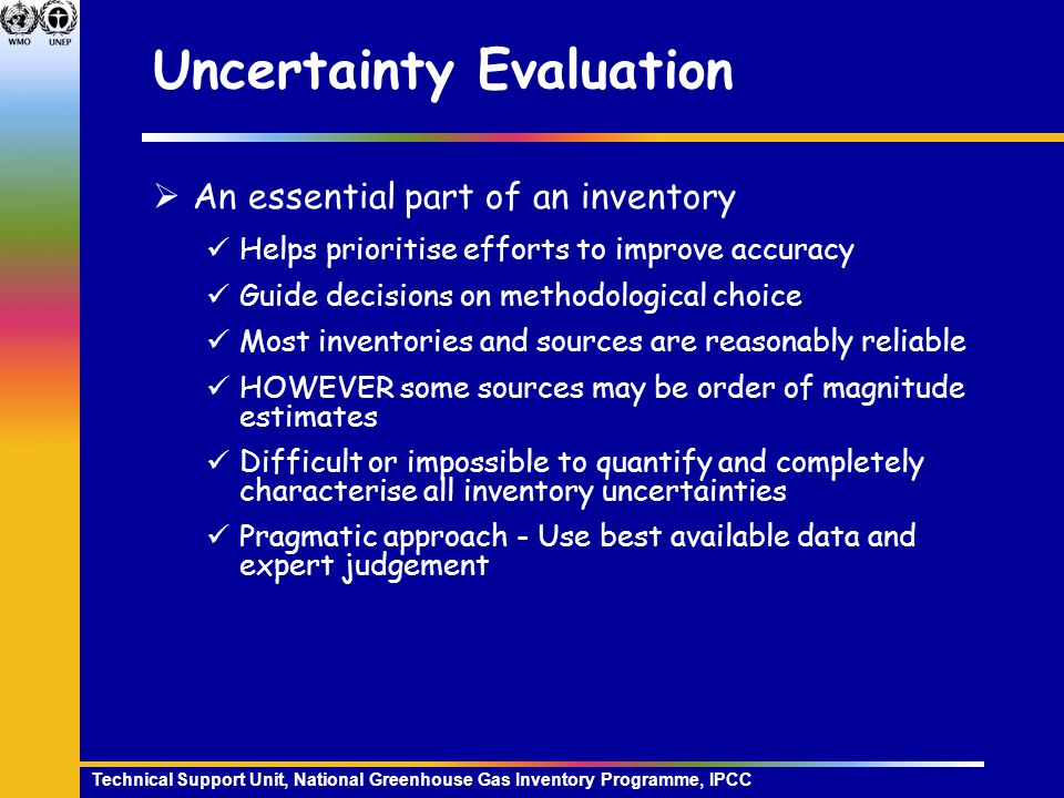 Technical Support Unit, National Greenhouse Gas Inventory Programme, IPCC Uncertainty Evaluation  An essential part of an inventory Helps prioritise efforts to improve accuracy Guide decisions on methodological choice Most inventories and sources are reasonably reliable HOWEVER some sources may be order of magnitude estimates Difficult or impossible to quantify and completely characterise all inventory uncertainties Pragmatic approach - Use best available data and expert judgement
