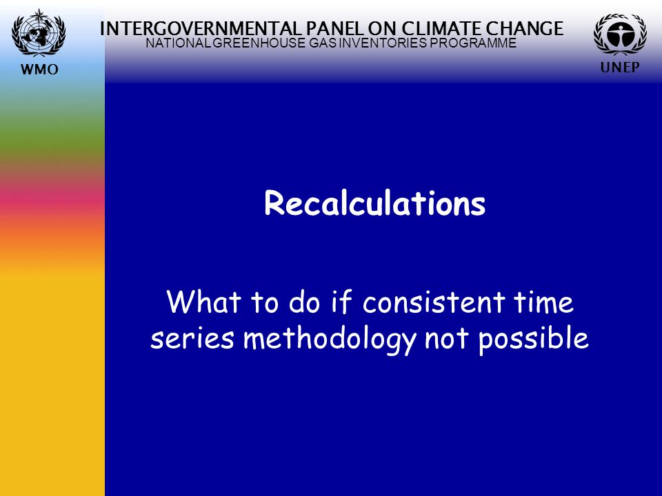 WMO UNEP INTERGOVERNMENTAL PANEL ON CLIMATE CHANGE NATIONAL GREENHOUSE GAS INVENTORIES PROGRAMME WMO UNEP Recalculations What to do if consistent time series methodology not possible