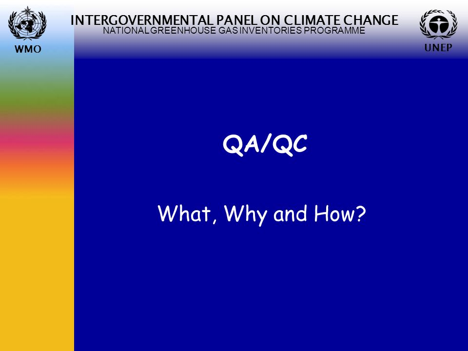 WMO UNEP INTERGOVERNMENTAL PANEL ON CLIMATE CHANGE NATIONAL GREENHOUSE GAS INVENTORIES PROGRAMME WMO UNEP QA/QC What, Why and How