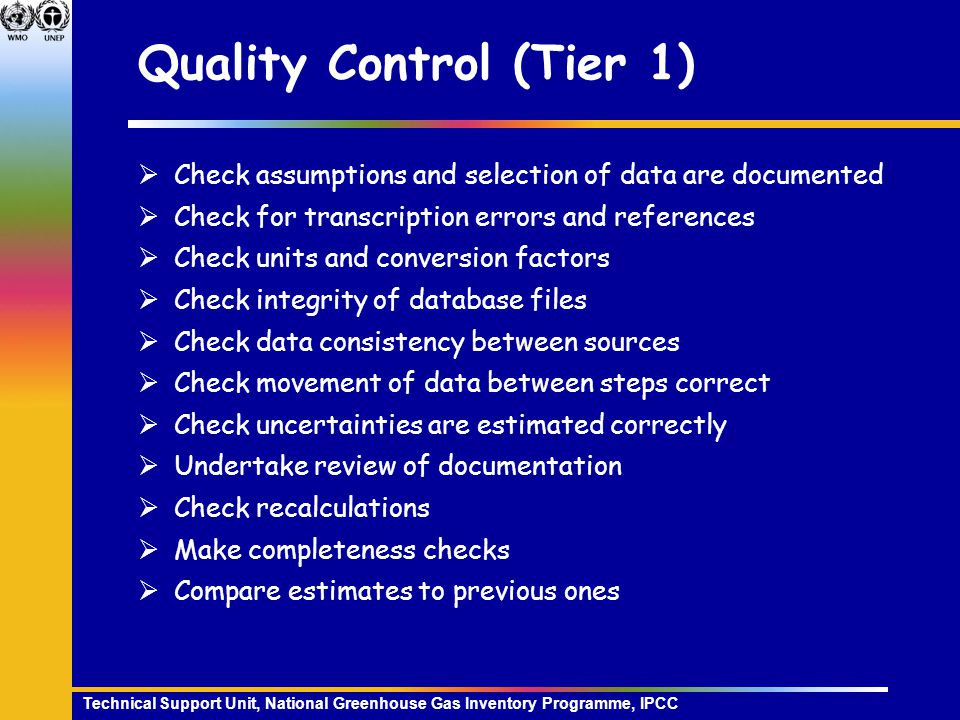Technical Support Unit, National Greenhouse Gas Inventory Programme, IPCC Quality Control (Tier 1)  Check assumptions and selection of data are documented  Check for transcription errors and references  Check units and conversion factors  Check integrity of database files  Check data consistency between sources  Check movement of data between steps correct  Check uncertainties are estimated correctly  Undertake review of documentation  Check recalculations  Make completeness checks  Compare estimates to previous ones