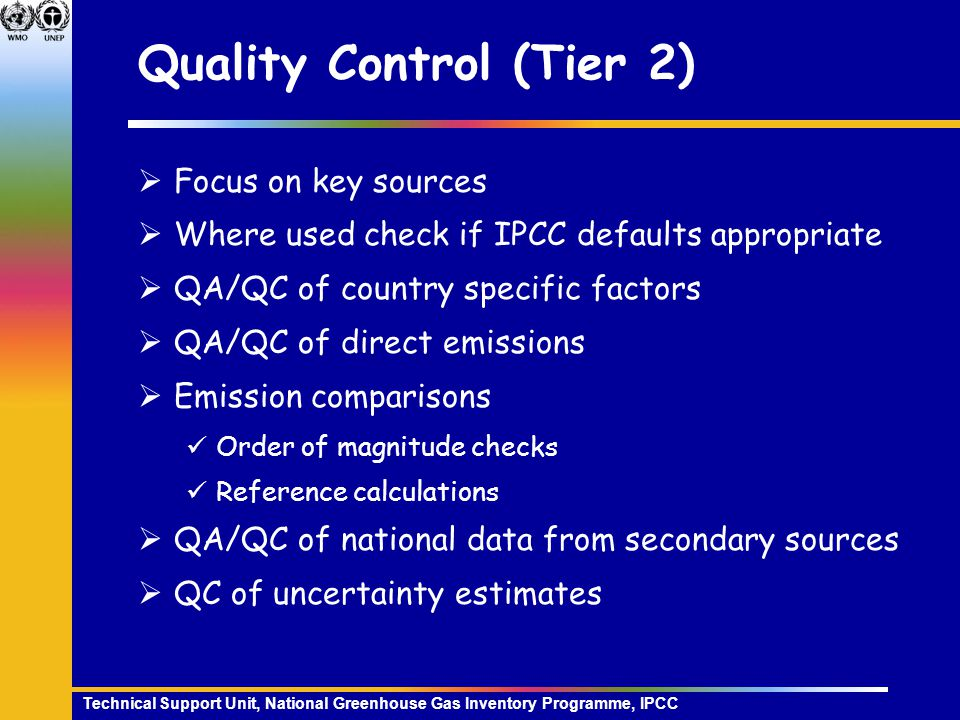 Technical Support Unit, National Greenhouse Gas Inventory Programme, IPCC Quality Control (Tier 2)  Focus on key sources  Where used check if IPCC defaults appropriate  QA/QC of country specific factors  QA/QC of direct emissions  Emission comparisons Order of magnitude checks Reference calculations  QA/QC of national data from secondary sources  QC of uncertainty estimates