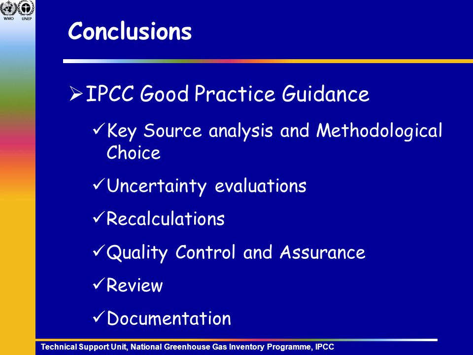 Technical Support Unit, National Greenhouse Gas Inventory Programme, IPCC Conclusions  IPCC Good Practice Guidance Key Source analysis and Methodological Choice Uncertainty evaluations Recalculations Quality Control and Assurance Review Documentation