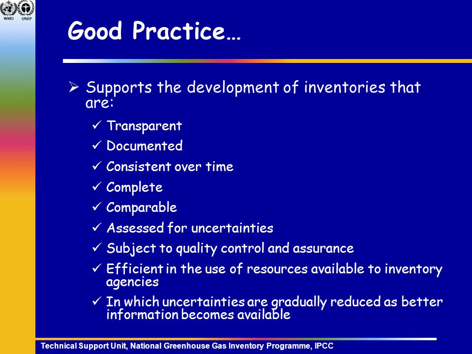 Technical Support Unit, National Greenhouse Gas Inventory Programme, IPCC Good Practice…  Supports the development of inventories that are: Transparent Documented Consistent over time Complete Comparable Assessed for uncertainties Subject to quality control and assurance Efficient in the use of resources available to inventory agencies In which uncertainties are gradually reduced as better information becomes available