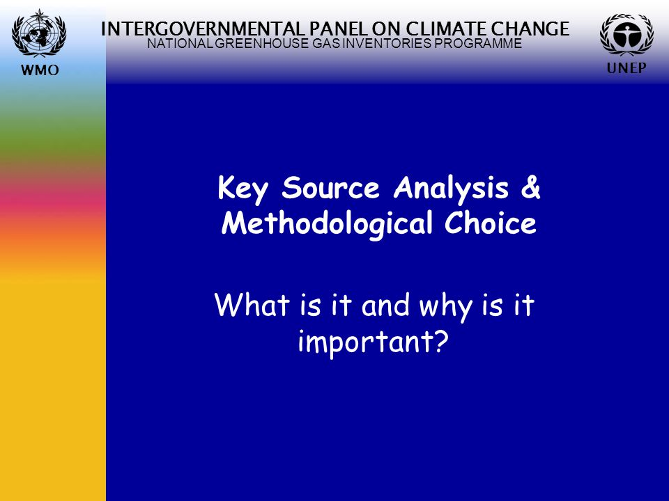 WMO UNEP INTERGOVERNMENTAL PANEL ON CLIMATE CHANGE NATIONAL GREENHOUSE GAS INVENTORIES PROGRAMME WMO UNEP Key Source Analysis & Methodological Choice What is it and why is it important