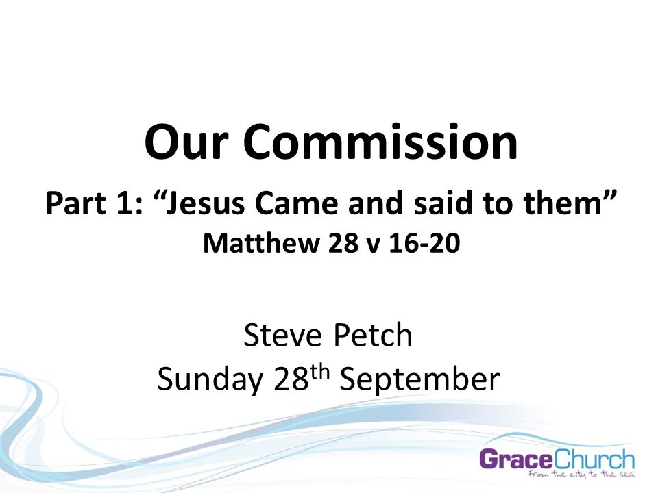 Steve Petch Sunday 28 th September Our Commission Part 1: Jesus Came and said to them Matthew 28 v 16-20