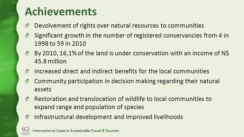 International Cases in Sustainable Travel & Tourism Achievements O Devolvement of rights over natural resources to communities O Significant growth in the number of registered conservancies from 4 in 1998 to 59 in 2010 O By 2010, 16,1% of the land is under conservation with an income of N$ 45.8 million O Increased direct and indirect benefits for the local communities O Community participation in decision making regarding their natural assets O Restoration and translocation of wildlife to local communities to expand range and population of species O Infrastructural development and improved livelihoods