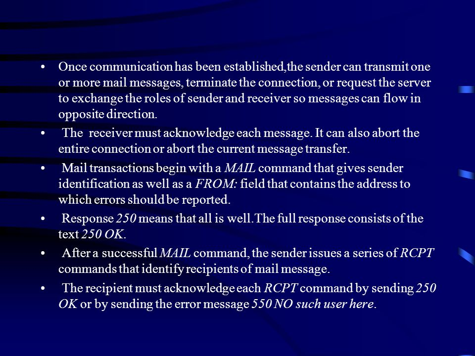Once communication has been established,the sender can transmit one or more mail messages, terminate the connection, or request the server to exchange the roles of sender and receiver so messages can flow in opposite direction.