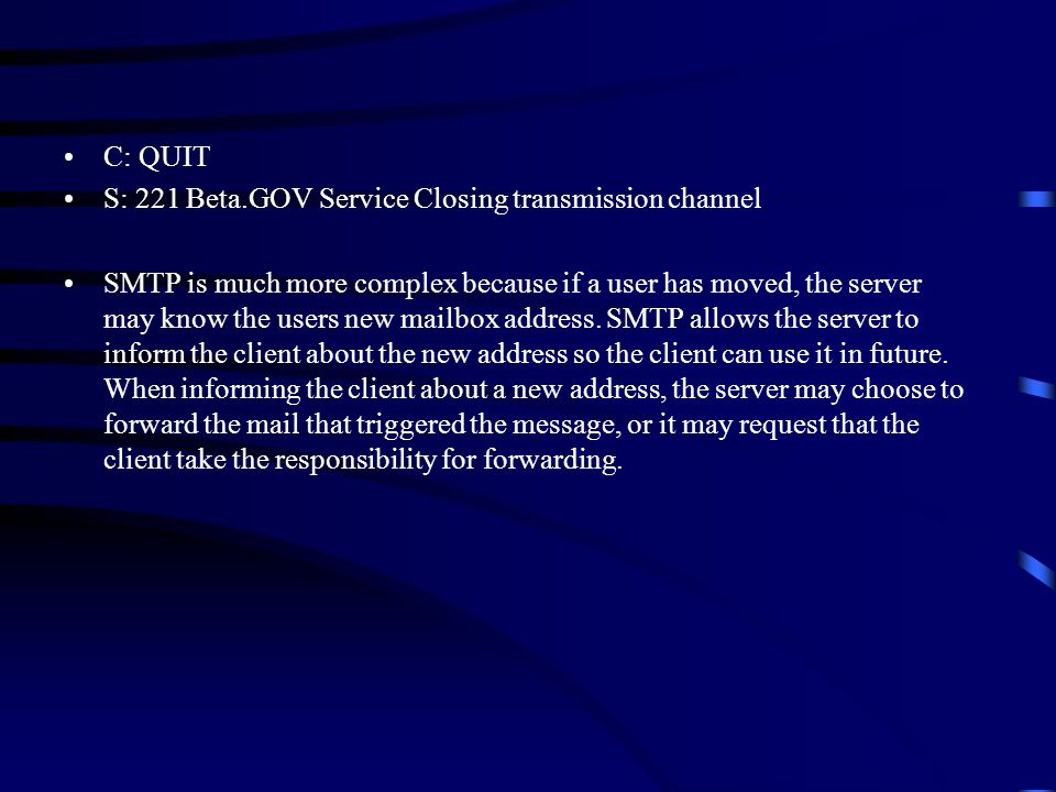 C: QUIT S: 221 Beta.GOV Service Closing transmission channel SMTP is much more complex because if a user has moved, the server may know the users new mailbox address.