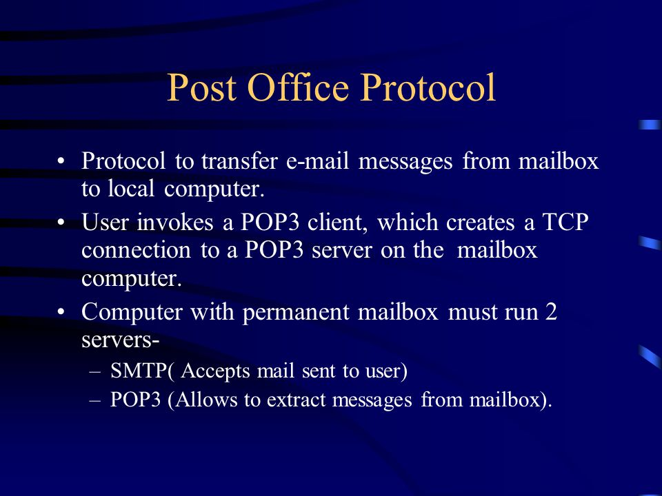 Post Office Protocol Protocol to transfer  messages from mailbox to local computer.