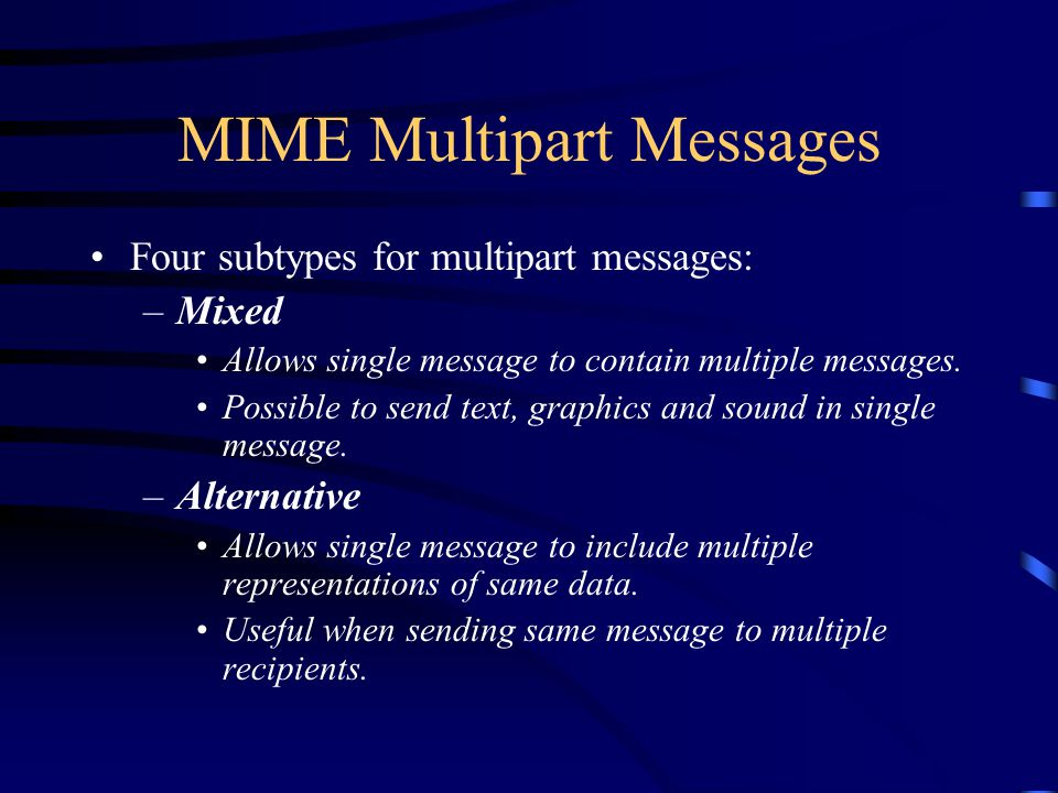 MIME Multipart Messages Four subtypes for multipart messages: –Mixed Allows single message to contain multiple messages.