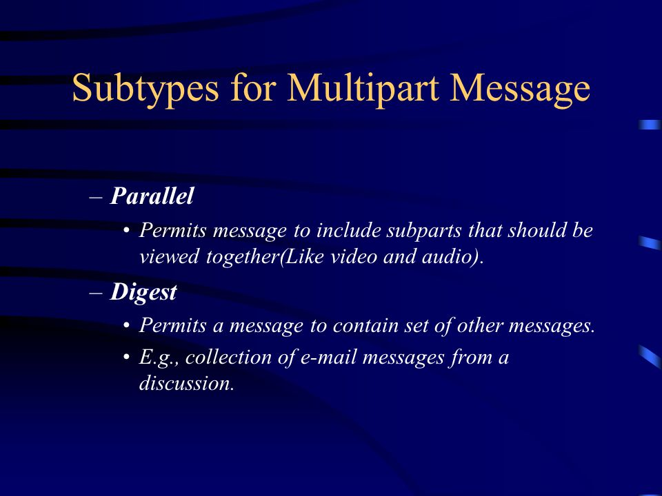 Subtypes for Multipart Message –Parallel Permits message to include subparts that should be viewed together(Like video and audio).