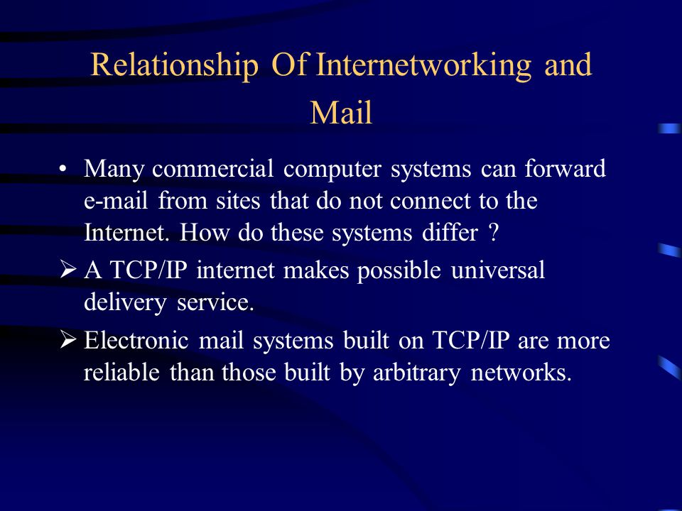 Relationship Of Internetworking and Mail Many commercial computer systems can forward  from sites that do not connect to the Internet.