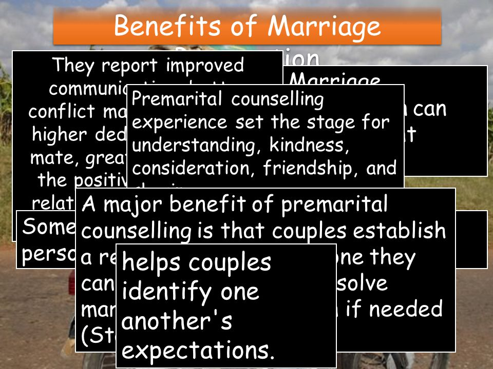 Benefits of Marriage Preparation They report improved communication, better conflict management skills, higher dedication to one s mate, greater emphasis on the positive aspects of a relationship, and improved overall relationship quality.
