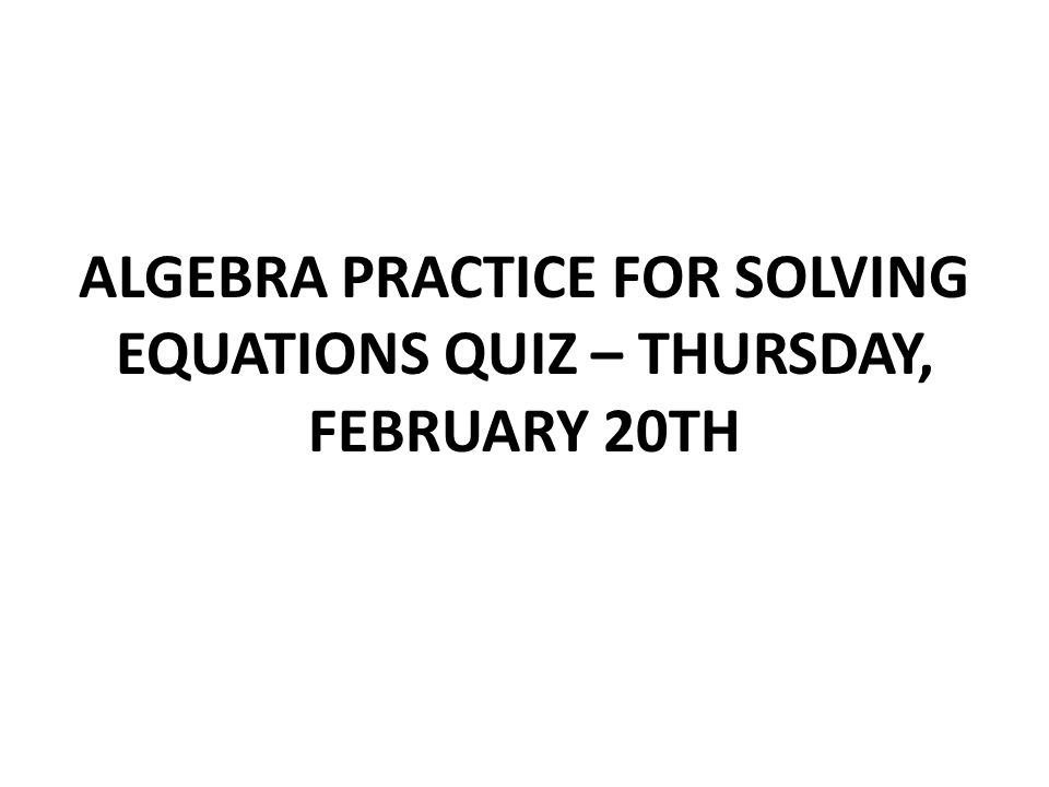 ALGEBRA PRACTICE FOR SOLVING EQUATIONS QUIZ – THURSDAY, FEBRUARY 20TH