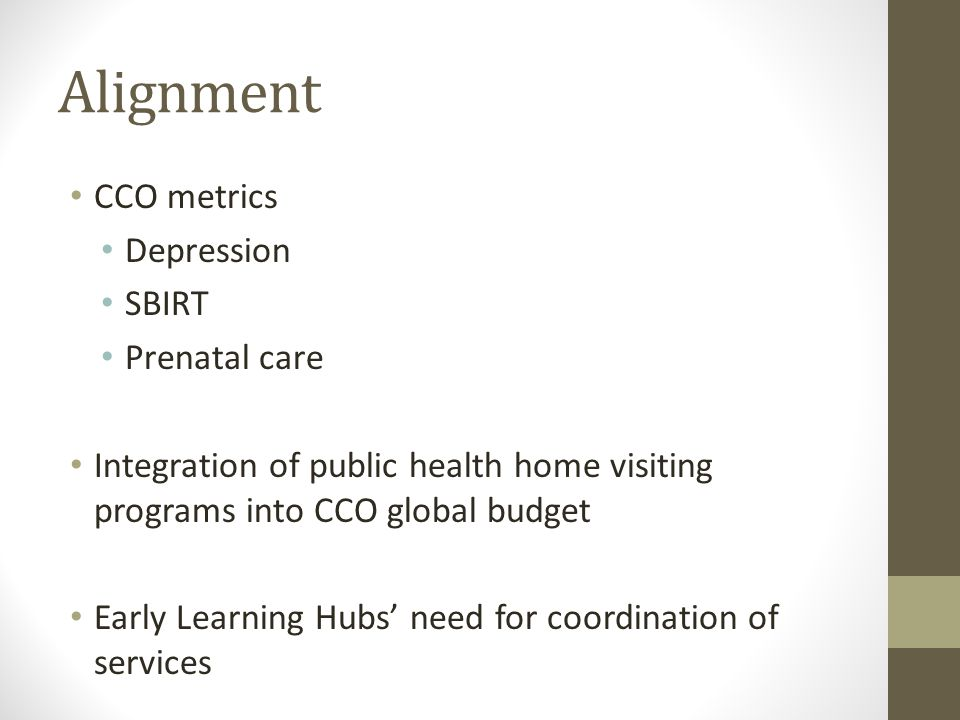 Alignment CCO metrics Depression SBIRT Prenatal care Integration of public health home visiting programs into CCO global budget Early Learning Hubs' need for coordination of services