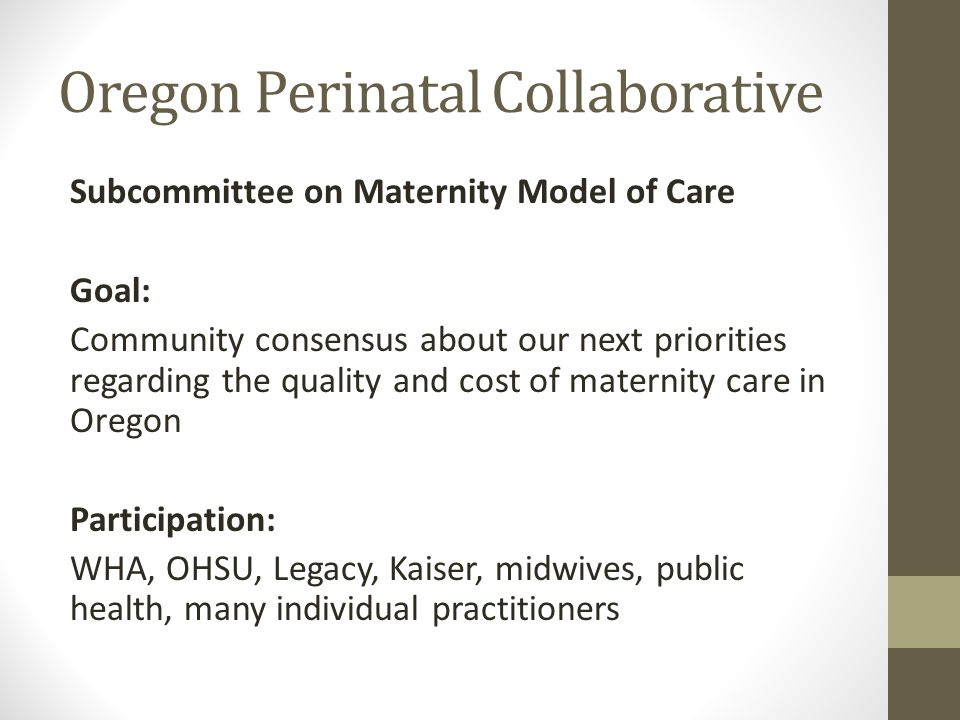 Oregon Perinatal Collaborative Subcommittee on Maternity Model of Care Goal: Community consensus about our next priorities regarding the quality and cost of maternity care in Oregon Participation: WHA, OHSU, Legacy, Kaiser, midwives, public health, many individual practitioners