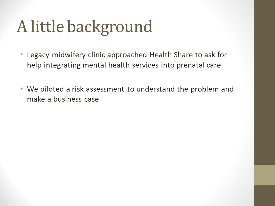 A little background Legacy midwifery clinic approached Health Share to ask for help integrating mental health services into prenatal care We piloted a risk assessment to understand the problem and make a business case