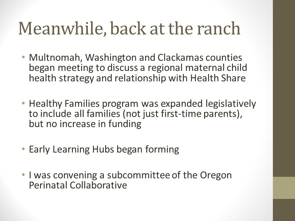 Meanwhile, back at the ranch Multnomah, Washington and Clackamas counties began meeting to discuss a regional maternal child health strategy and relationship with Health Share Healthy Families program was expanded legislatively to include all families (not just first-time parents), but no increase in funding Early Learning Hubs began forming I was convening a subcommittee of the Oregon Perinatal Collaborative