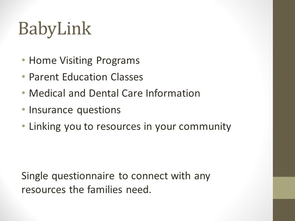 BabyLink Home Visiting Programs Parent Education Classes Medical and Dental Care Information Insurance questions Linking you to resources in your community Single questionnaire to connect with any resources the families need.