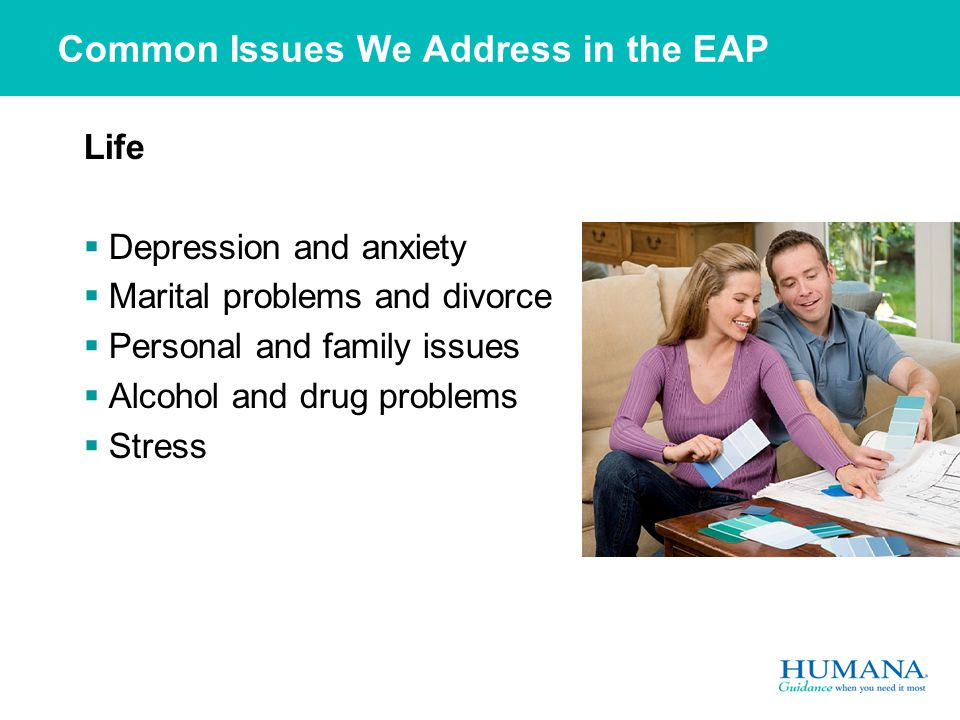 Common Issues We Address in the EAP Life  Depression and anxiety  Marital problems and divorce  Personal and family issues  Alcohol and drug problems  Stress