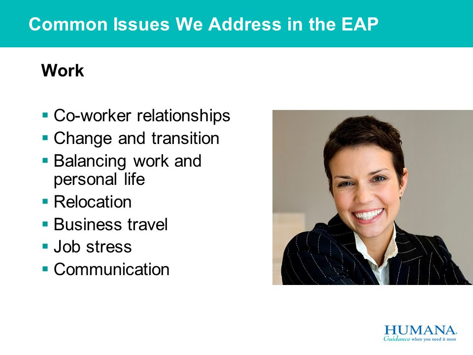 Common Issues We Address in the EAP Work  Co-worker relationships  Change and transition  Balancing work and personal life  Relocation  Business travel  Job stress  Communication
