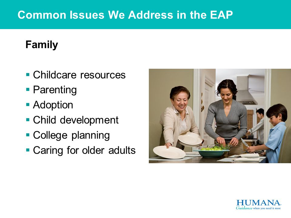 Common Issues We Address in the EAP Family  Childcare resources  Parenting  Adoption  Child development  College planning  Caring for older adults