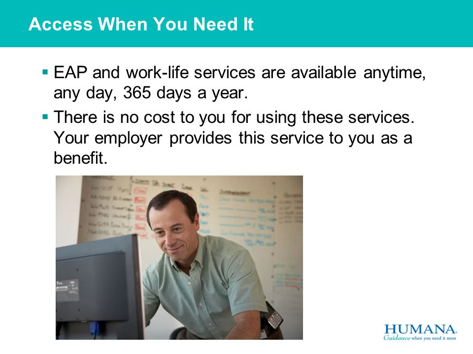 Access When You Need It  EAP and work-life services are available anytime, any day, 365 days a year.