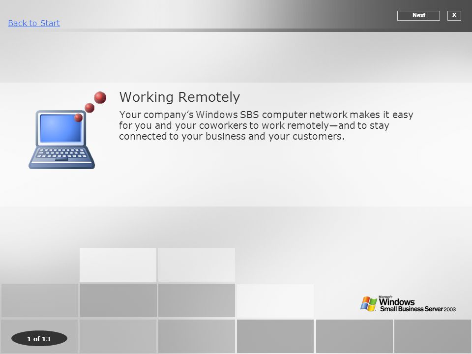 1 of 13 Back to Start Working Remotely Your company's Windows SBS computer network makes it easy for you and your coworkers to work remotely—and to stay connected to your business and your customers.