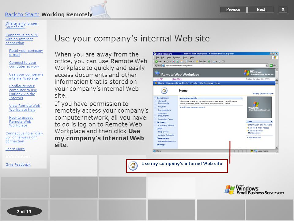 7 of 13 Back to Start:Back to Start: Working Remotely Use your company's internal Web site When you are away from the office, you can use Remote Web Workplace to quickly and easily access documents and other information that is stored on your company's internal Web site.
