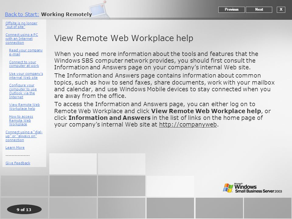 9 of 13 Back to Start:Back to Start: Working Remotely View Remote Web Workplace help When you need more information about the tools and features that the Windows SBS computer network provides, you should first consult the Information and Answers page on your company's internal Web site.