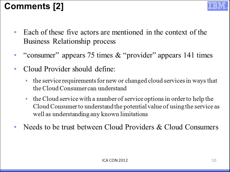 10 Comments [2] Each of these five actors are mentioned in the context of the Business Relationship process consumer appears 75 times & provider appears 141 times Cloud Provider should define: the service requirements for new or changed cloud services in ways that the Cloud Consumer can understand the Cloud service with a number of service options in order to help the Cloud Consumer to understand the potential value of using the service as well as understanding any known limitations Needs to be trust between Cloud Providers & Cloud Consumers ICA CON 2012