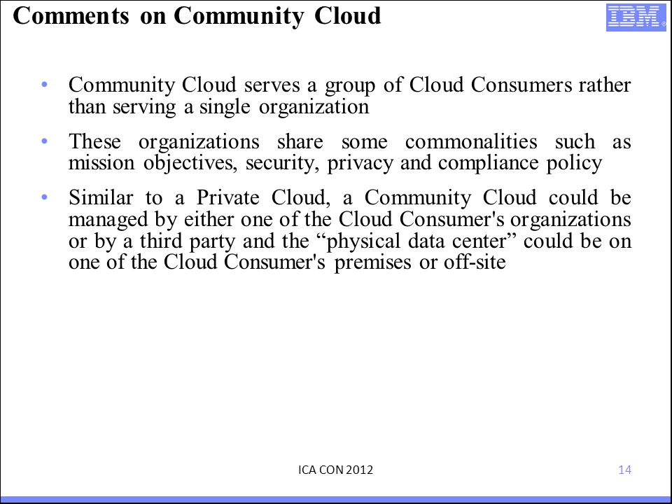 14 Comments on Community Cloud Community Cloud serves a group of Cloud Consumers rather than serving a single organization These organizations share some commonalities such as mission objectives, security, privacy and compliance policy Similar to a Private Cloud, a Community Cloud could be managed by either one of the Cloud Consumer s organizations or by a third party and the physical data center could be on one of the Cloud Consumer s premises or off-site ICA CON 2012