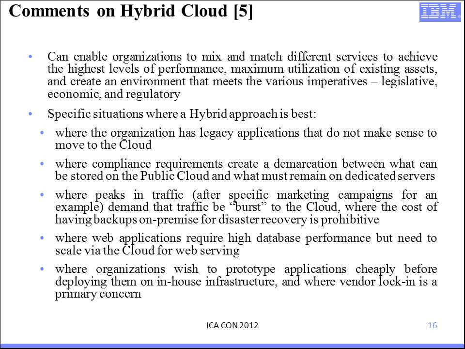 16 Comments on Hybrid Cloud [5] Can enable organizations to mix and match different services to achieve the highest levels of performance, maximum utilization of existing assets, and create an environment that meets the various imperatives – legislative, economic, and regulatory Specific situations where a Hybrid approach is best: where the organization has legacy applications that do not make sense to move to the Cloud where compliance requirements create a demarcation between what can be stored on the Public Cloud and what must remain on dedicated servers where peaks in traffic (after specific marketing campaigns for an example) demand that traffic be burst to the Cloud, where the cost of having backups on-premise for disaster recovery is prohibitive where web applications require high database performance but need to scale via the Cloud for web serving where organizations wish to prototype applications cheaply before deploying them on in-house infrastructure, and where vendor lock-in is a primary concern ICA CON 2012