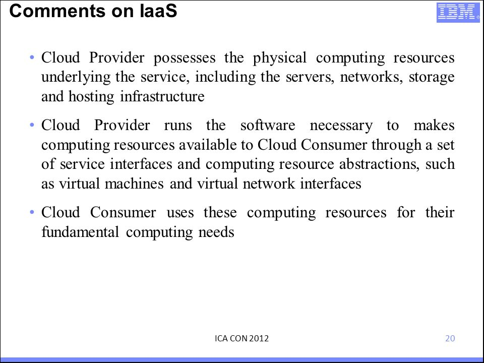 20 Comments on IaaS Cloud Provider possesses the physical computing resources underlying the service, including the servers, networks, storage and hosting infrastructure Cloud Provider runs the software necessary to makes computing resources available to Cloud Consumer through a set of service interfaces and computing resource abstractions, such as virtual machines and virtual network interfaces Cloud Consumer uses these computing resources for their fundamental computing needs ICA CON 2012